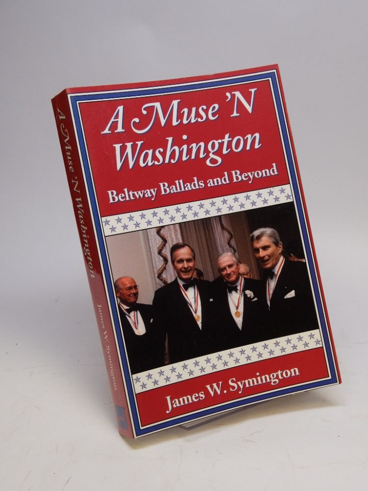 A Muse 'N Washington: Beltway Ballads and Beyond; Fifty Years of Politics and Other Pleasures In Poetry, Prose and Song. James W. SYMINGTON.