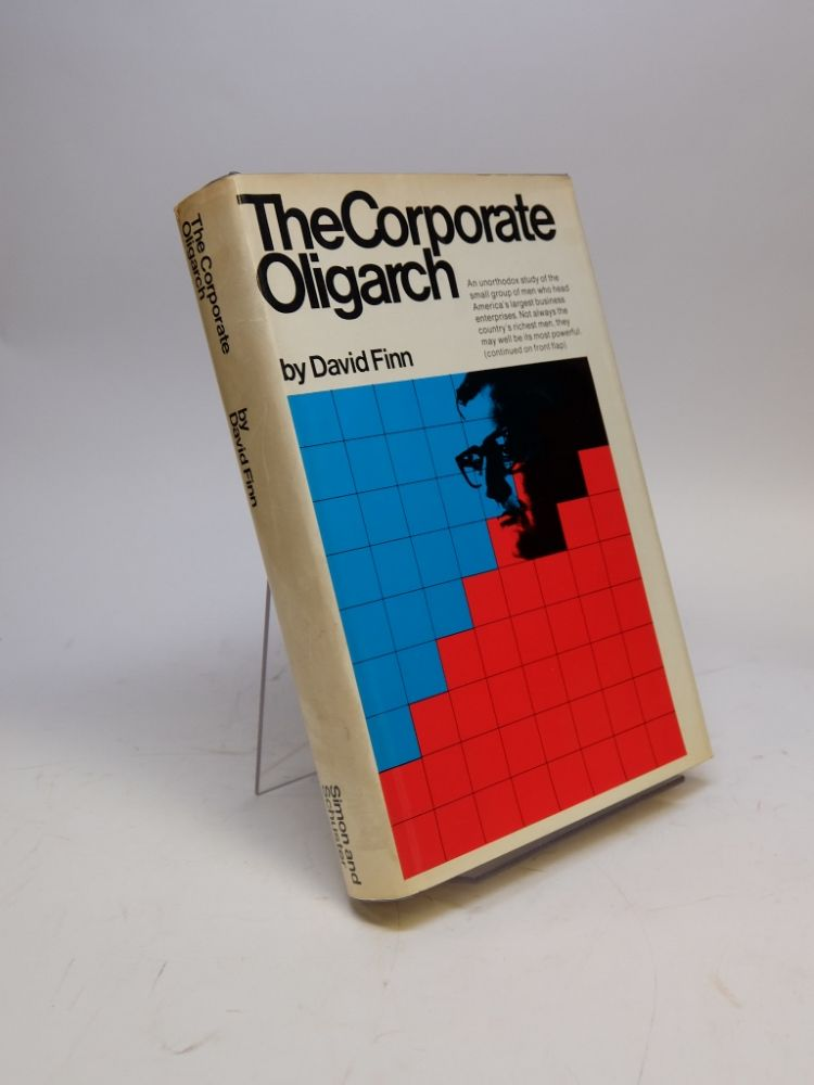 The Corporate Oligarch; An unorthodox study of the small group of men who head America's larges business enterprises. David FINN.
