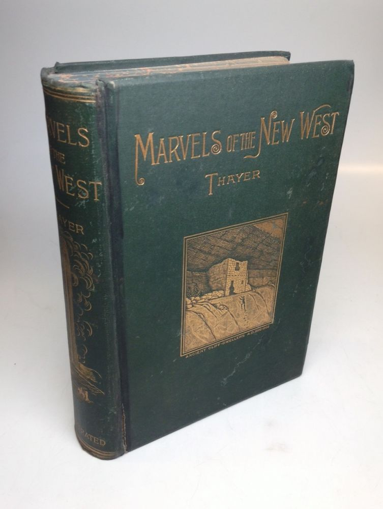 Marvels of the New West; A Vivid Portrayal of the Unparalleled Marvels in the Vast Wonderland West of the Missouri River. William M. THAYER.