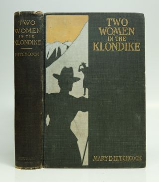 Two Women in the Klondike; The Story of a Journey to Gold-Fields of Alaska. Mary E. HITCHCOCK.