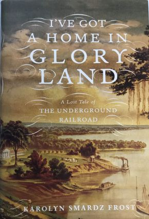 I've Got a Home in Glory Land; A Lost Tale of the Underground Railroad. Karolyn Smardz FROST