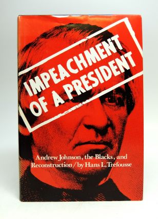 Impeachment of a President; Andrew Johnson, the Blacks, and Reconstruction. Hans L. TREFOUSSE