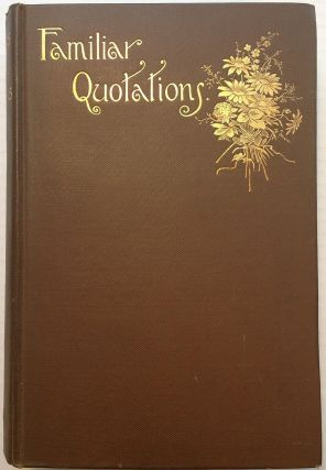 Familiar Quotations: A Collection of Passages, Phrases, and Proverbs Traced to Their Sources in Ancient and Modern Literature