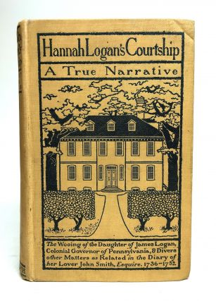 Hannah Logan's Courtship; A True Narrative, the wooing of the daughter of James Logan, colonial...