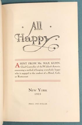 All Happy. A Hint from Mr. Max Kuhn, Chief Controller of the Waldorf-Astoria,; concerning a method of keeping everybody happy who is engaged in the conduct of a Hotel, Cafe, or Restaurant