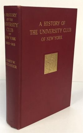 A History of the University Club of New York 1865-1915. James W. ALEXANDER